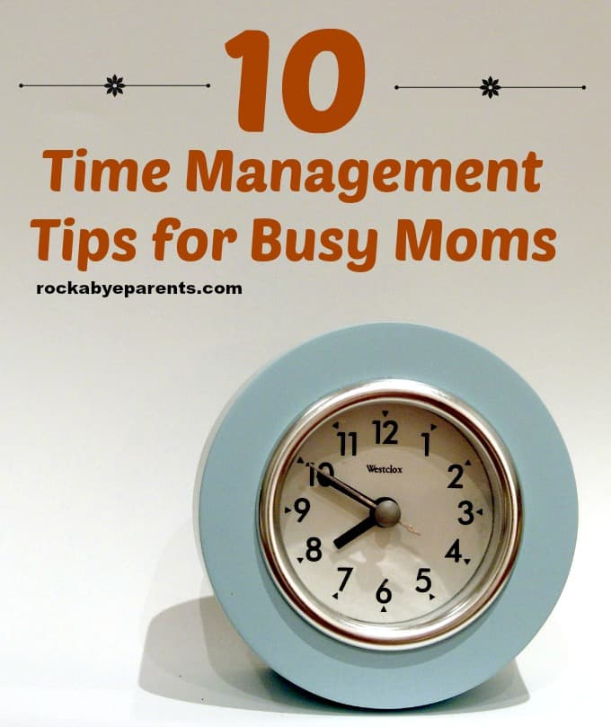 10 Time Management Tips for Busy Moms - rockabyeparents.com